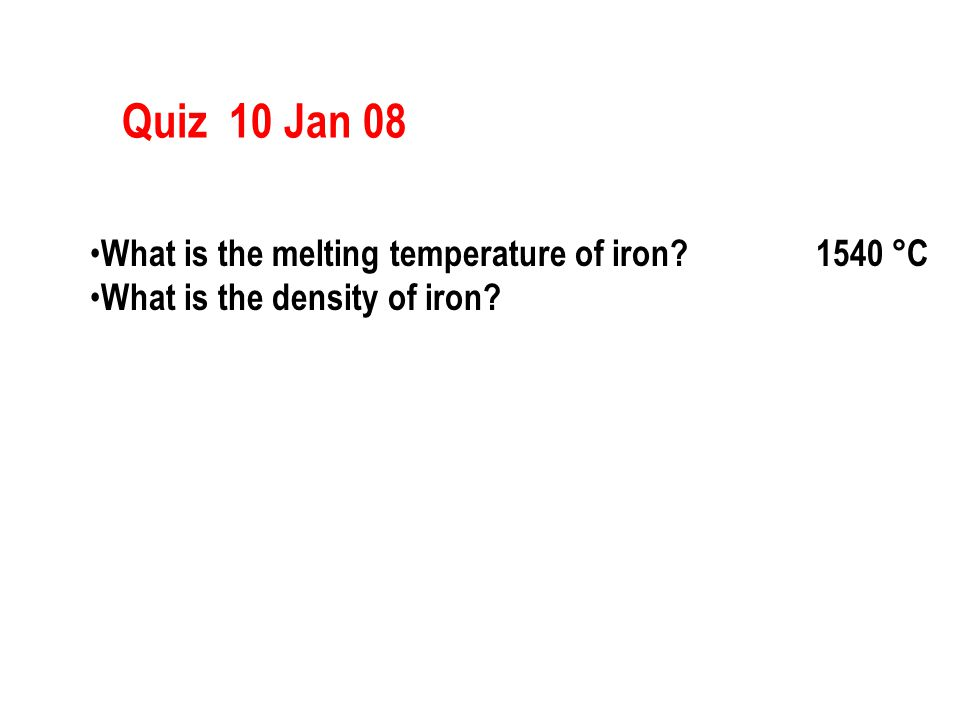 Quiz 10 Jan 08 What is the melting temperature of iron? 1540 °C What is the density of iron?