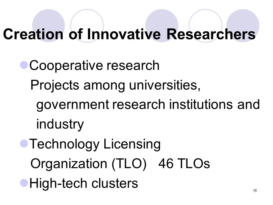 18 Creation of Innovative Researchers Cooperative research Projects among universities, government research institutions and industry Technology Licensing Organization (TLO) 46 TLOs High-tech clusters