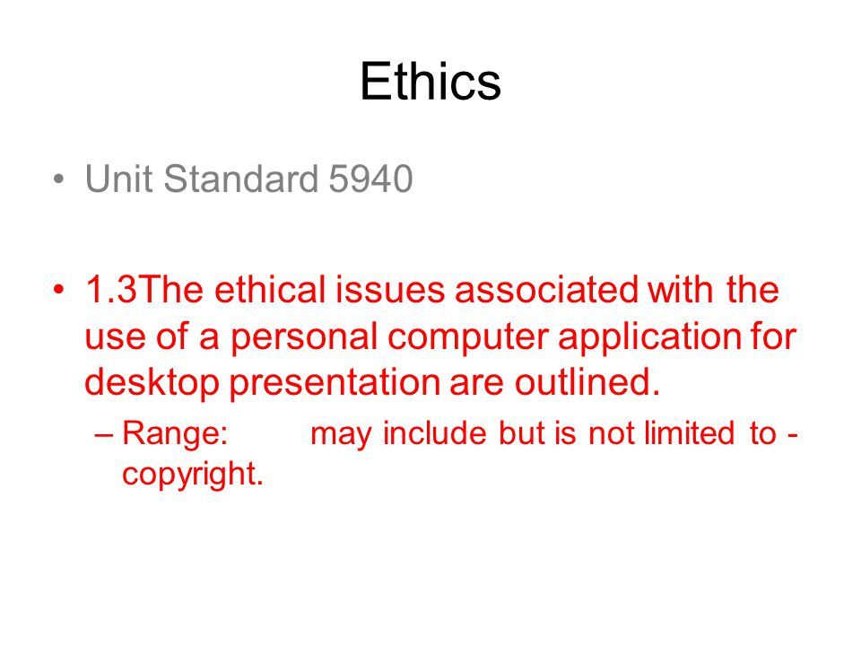 Ethics Unit Standard 5940 1.3The ethical issues associated with the use of a personal computer application for desktop presentation are outlined. –Ran