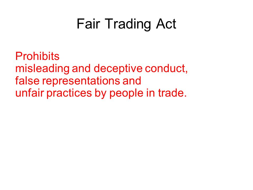 Fair Trading Act Prohibits misleading and deceptive conduct, false representations and unfair practices by people in trade. The Act covers all adverti