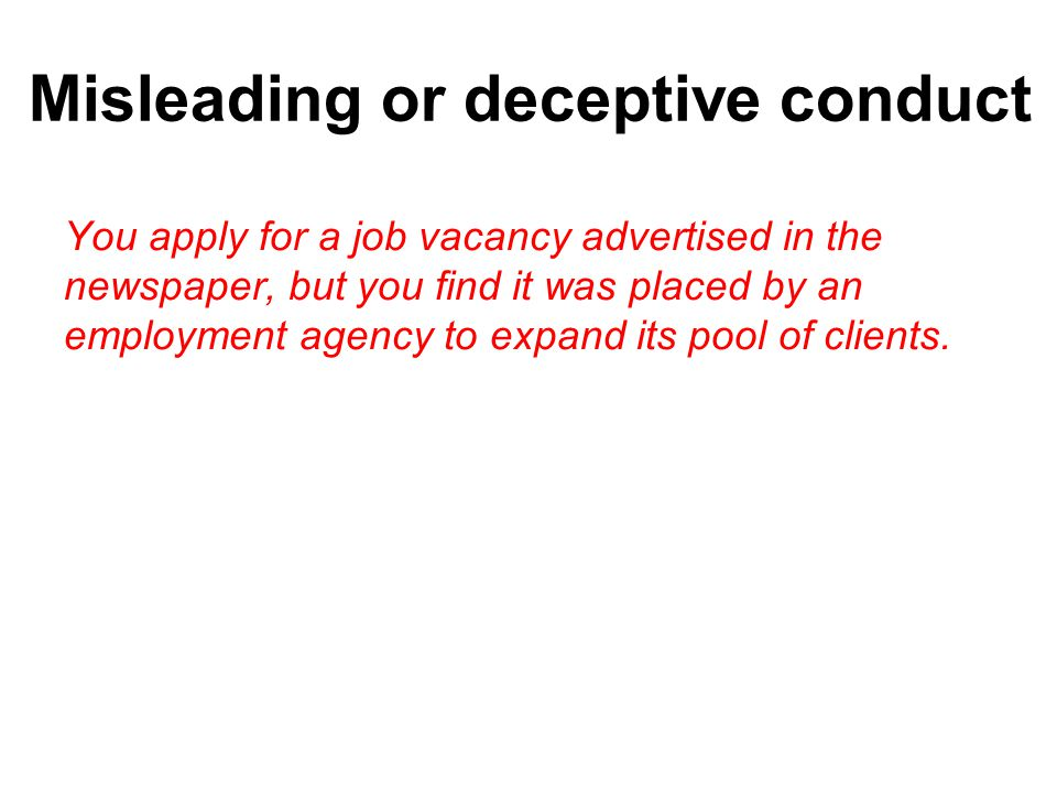 Misleading or deceptive conduct You apply for a job vacancy advertised in the newspaper, but you find it was placed by an employment agency to expand