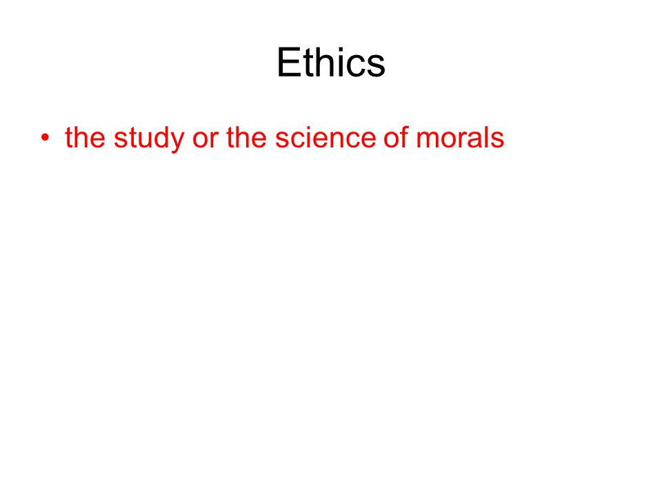 Ethics the study or the science of morals