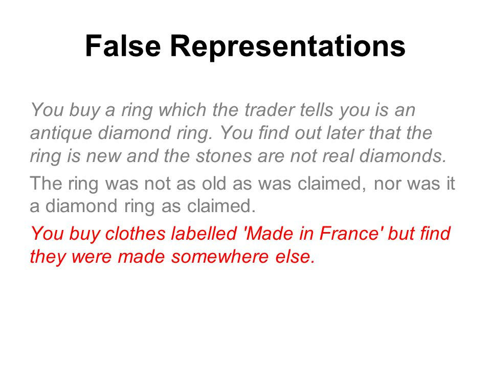 False Representations You buy a ring which the trader tells you is an antique diamond ring. You find out later that the ring is new and the stones are