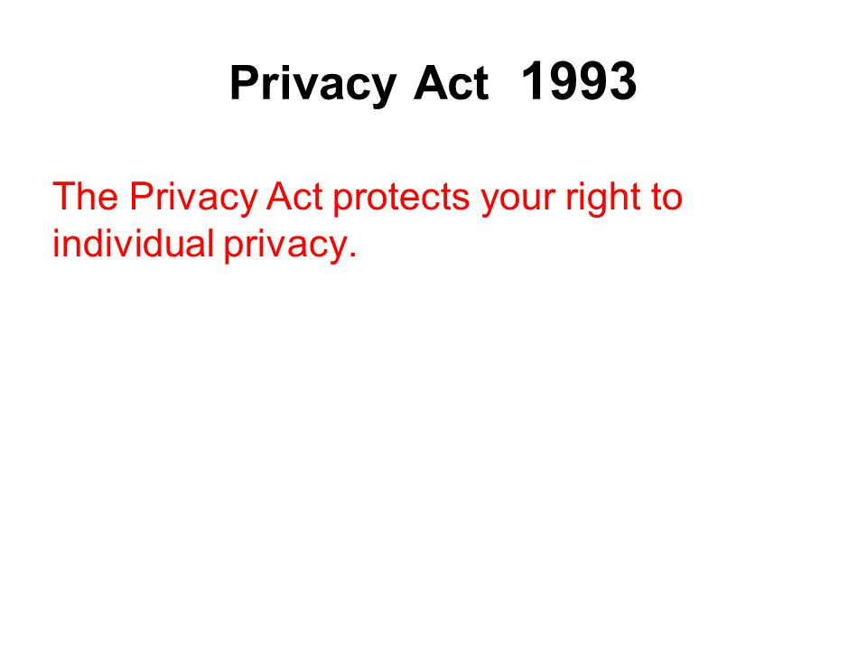 Privacy Act 1993 The Privacy Act protects your right to individual privacy. All data except that held for personal, family, and household reasons is c