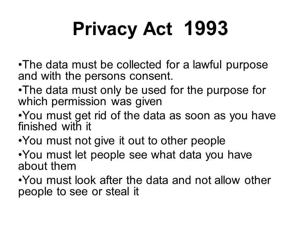 Privacy Act 1993 The data must be collected for a lawful purpose and with the persons consent. The data must only be used for the purpose for which pe