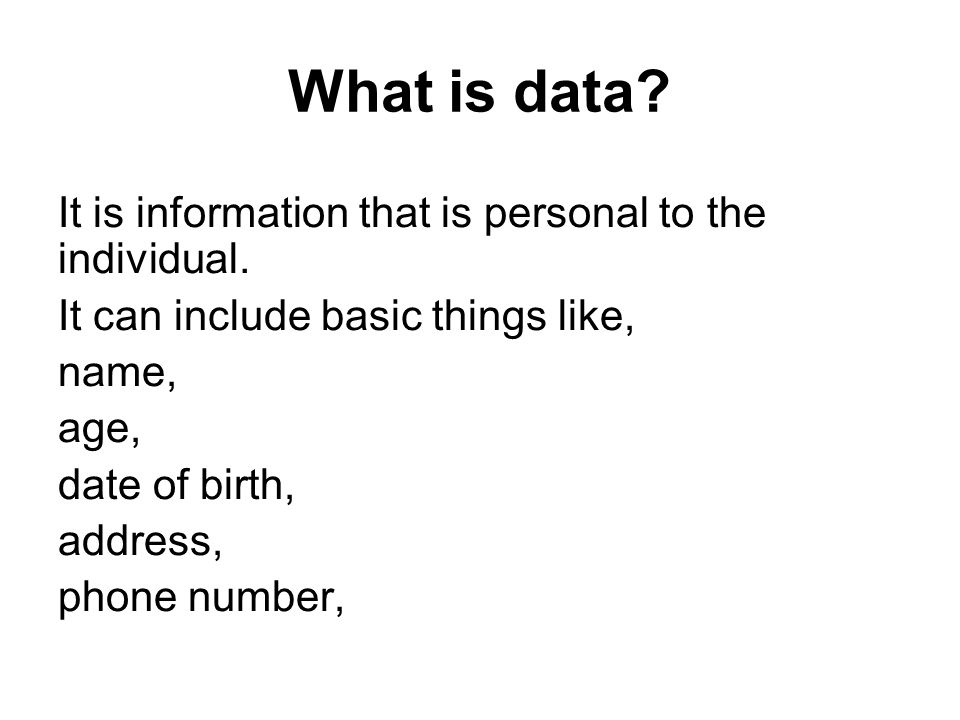 What is data? It is information that is personal to the individual. It can include basic things like, name, age, date of birth, address, phone number,
