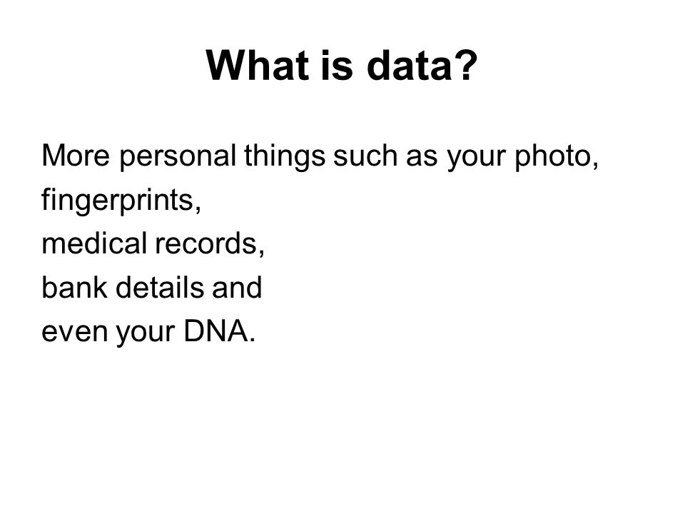 What is data? More personal things such as your photo, fingerprints, medical records, bank details and even your DNA.