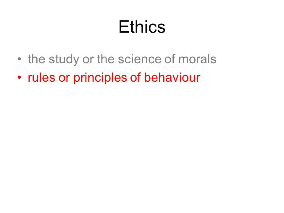Ethics the study or the science of morals rules or principles of behaviour