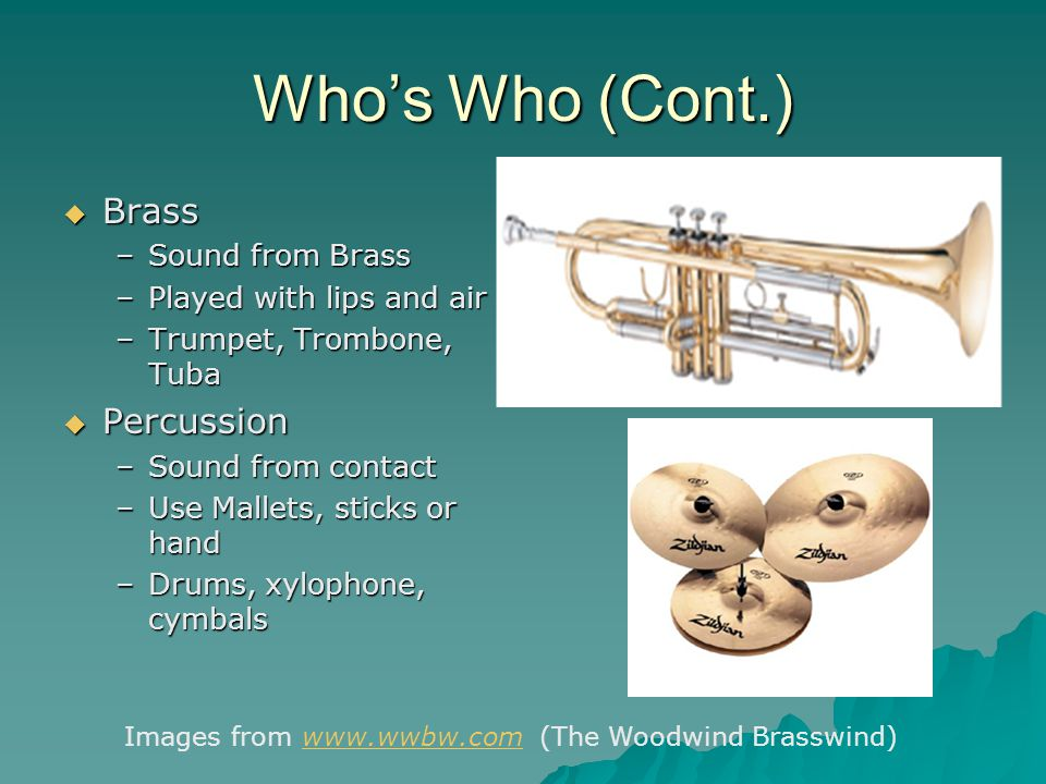 Who's Who (Cont.)  Brass –Sound from Brass –Played with lips and air –Trumpet, Trombone, Tuba  Percussion –Sound from contact –Use Mallets, sticks or hand –Drums, xylophone, cymbals Images from www.wwbw.com (The Woodwind Brasswind)www.wwbw.com