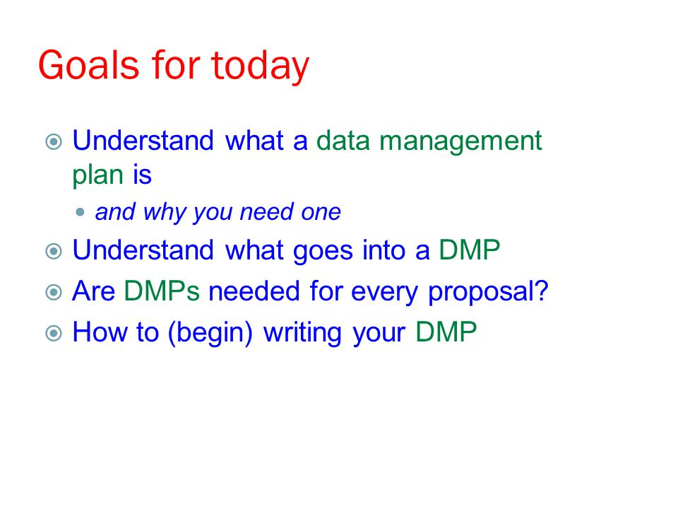 Goals for today  Understand what a data management plan is and why you need one  Understand what goes into a DMP  Are DMPs needed for every proposal.