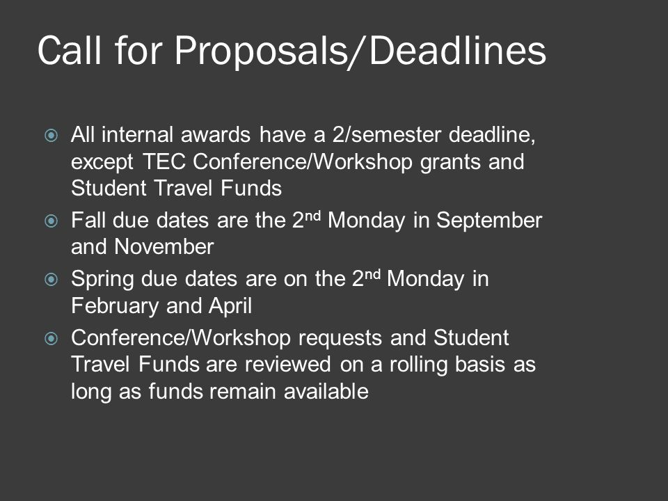 Call for Proposals/Deadlines  All internal awards have a 2/semester deadline, except TEC Conference/Workshop grants and Student Travel Funds  Fall due dates are the 2 nd Monday in September and November  Spring due dates are on the 2 nd Monday in February and April  Conference/Workshop requests and Student Travel Funds are reviewed on a rolling basis as long as funds remain available