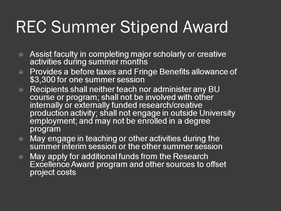 REC Summer Stipend Award  Assist faculty in completing major scholarly or creative activities during summer months  Provides a before taxes and Fringe Benefits allowance of $3,300 for one summer session  Recipients shall neither teach nor administer any BU course or program; shall not be involved with other internally or externally funded research/creative production activity; shall not engage in outside University employment; and may not be enrolled in a degree program  May engage in teaching or other activities during the summer interim session or the other summer session  May apply for additional funds from the Research Excellence Award program and other sources to offset project costs