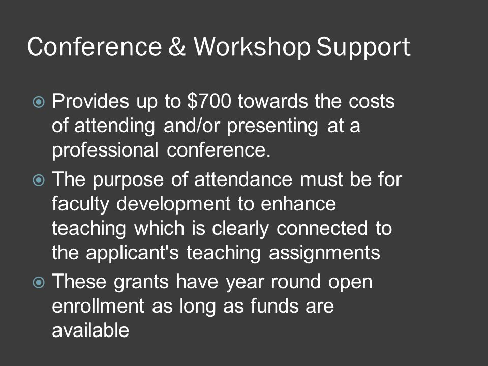 Conference & Workshop Support  Provides up to $700 towards the costs of attending and/or presenting at a professional conference.  The purpose of at