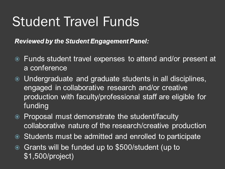 Student Travel Funds Reviewed by the Student Engagement Panel:  Funds student travel expenses to attend and/or present at a conference  Undergraduate and graduate students in all disciplines, engaged in collaborative research and/or creative production with faculty/professional staff are eligible for funding  Proposal must demonstrate the student/faculty collaborative nature of the research/creative production  Students must be admitted and enrolled to participate  Grants will be funded up to $500/student (up to $1,500/project)
