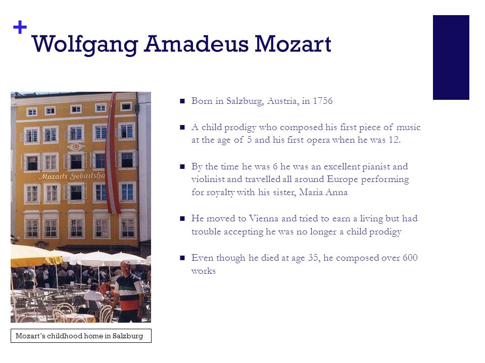 + Wolfgang Amadeus Mozart Born in Salzburg, Austria, in 1756 A child prodigy who composed his first piece of music at the age of 5 and his first opera when he was 12.