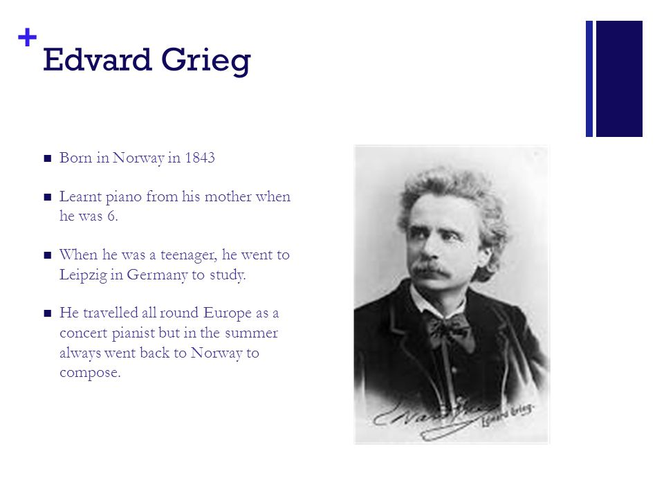 + Edvard Grieg Born in Norway in 1843 Learnt piano from his mother when he was 6. When he was a teenager, he went to Leipzig in Germany to study. He t