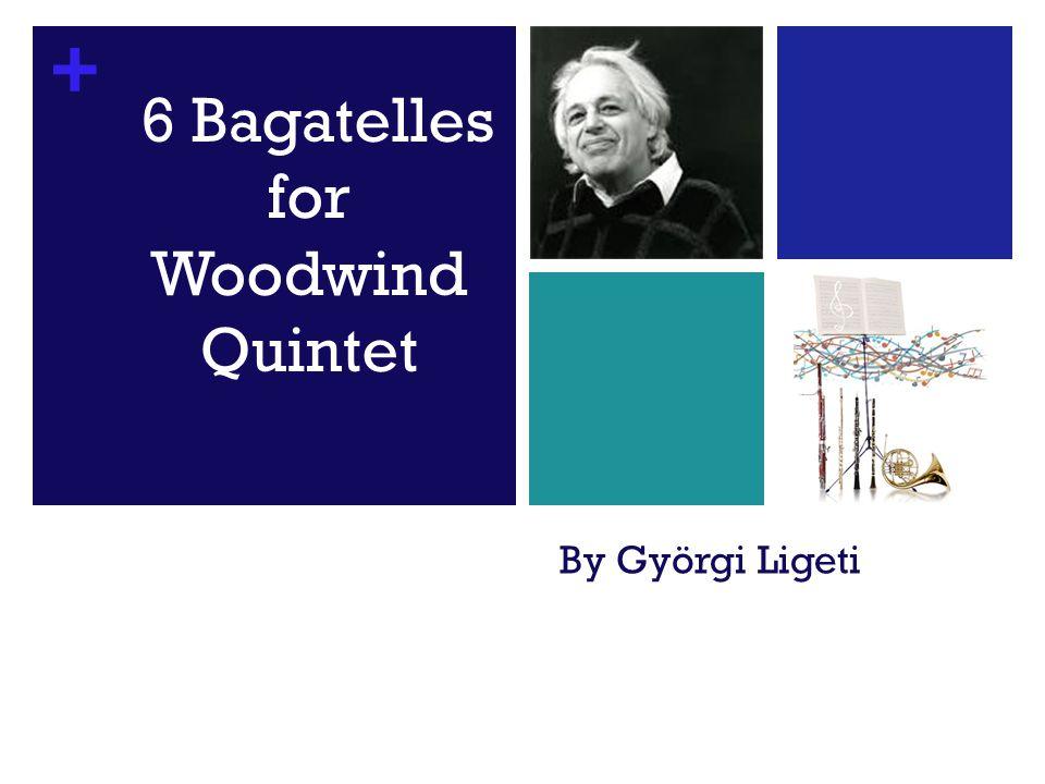 + By Györgi Ligeti 6 Bagatelles for Woodwind Quintet