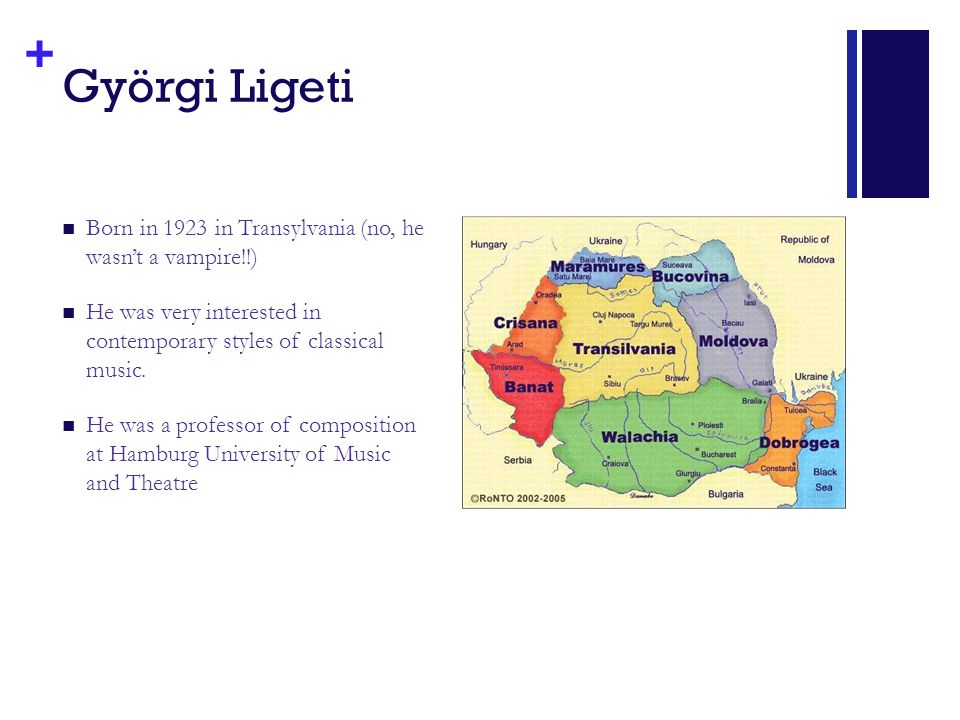 + Györgi Ligeti Born in 1923 in Transylvania (no, he wasn't a vampire!!) He was very interested in contemporary styles of classical music.