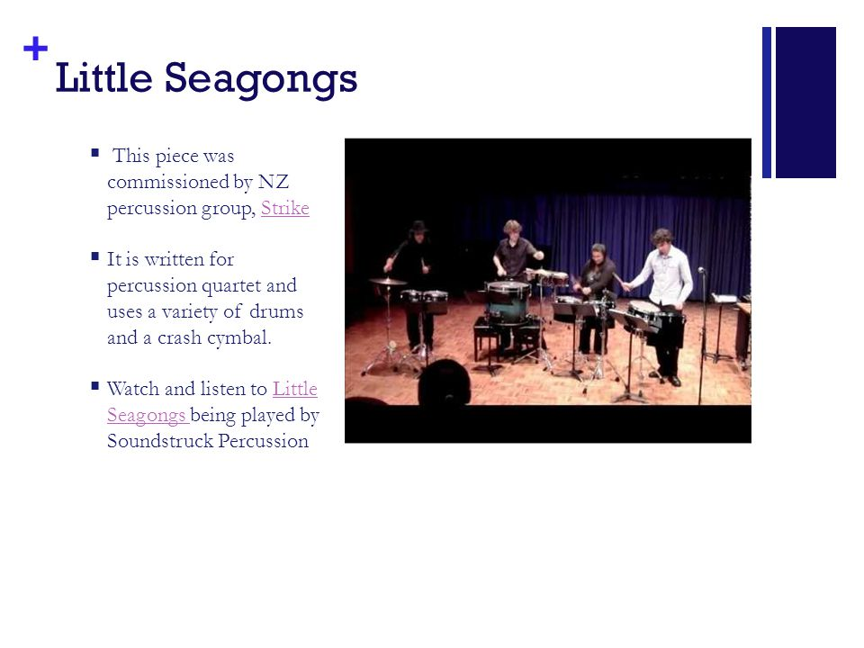 + Little Seagongs  This piece was commissioned by NZ percussion group, StrikeStrike  It is written for percussion quartet and uses a variety of drums and a crash cymbal.