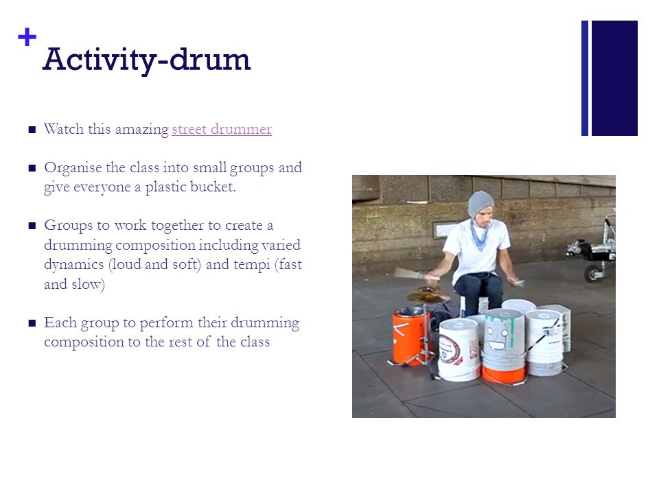 + Activity-drum Watch this amazing street drummerstreet drummer Organise the class into small groups and give everyone a plastic bucket. Groups to wor