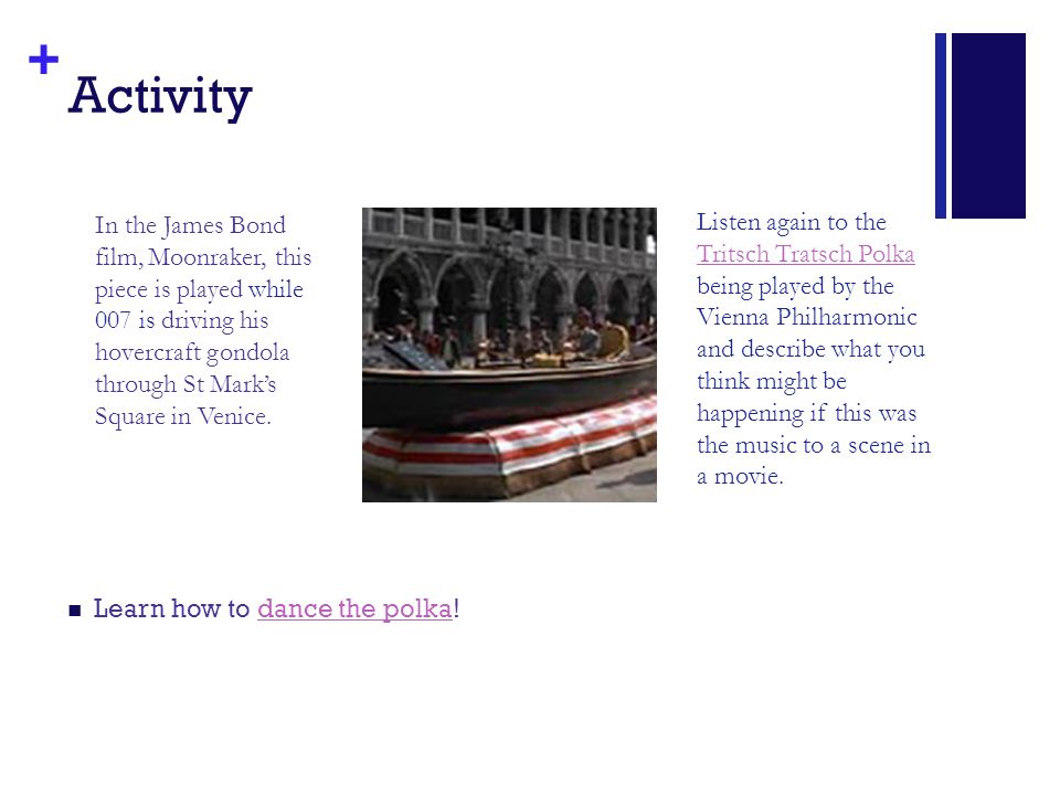 + Activity Learn how to dance the polka!dance the polka In the James Bond film, Moonraker, this piece is played while 007 is driving his hovercraft go
