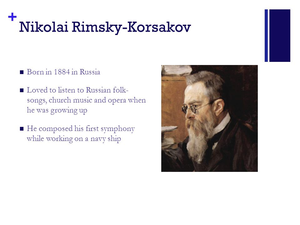 + Nikolai Rimsky-Korsakov Born in 1884 in Russia Loved to listen to Russian folk- songs, church music and opera when he was growing up He composed his first symphony while working on a navy ship