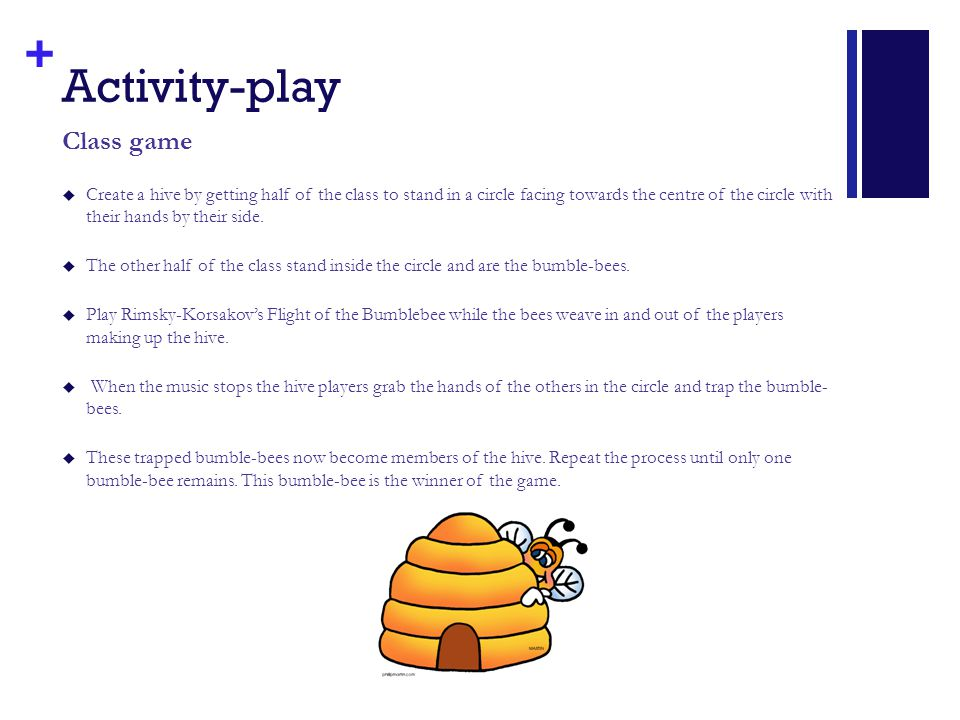 + Activity-play Class game  Create a hive by getting half of the class to stand in a circle facing towards the centre of the circle with their hands