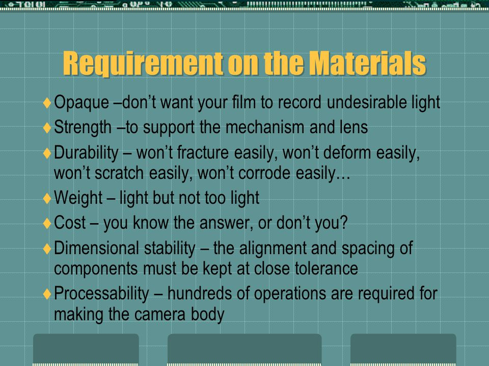 Requirement on the Materials  Opaque –don't want your film to record undesirable light  Strength –to support the mechanism and lens  Durability – won't fracture easily, won't deform easily, won't scratch easily, won't corrode easily…  Weight – light but not too light  Cost – you know the answer, or don't you.