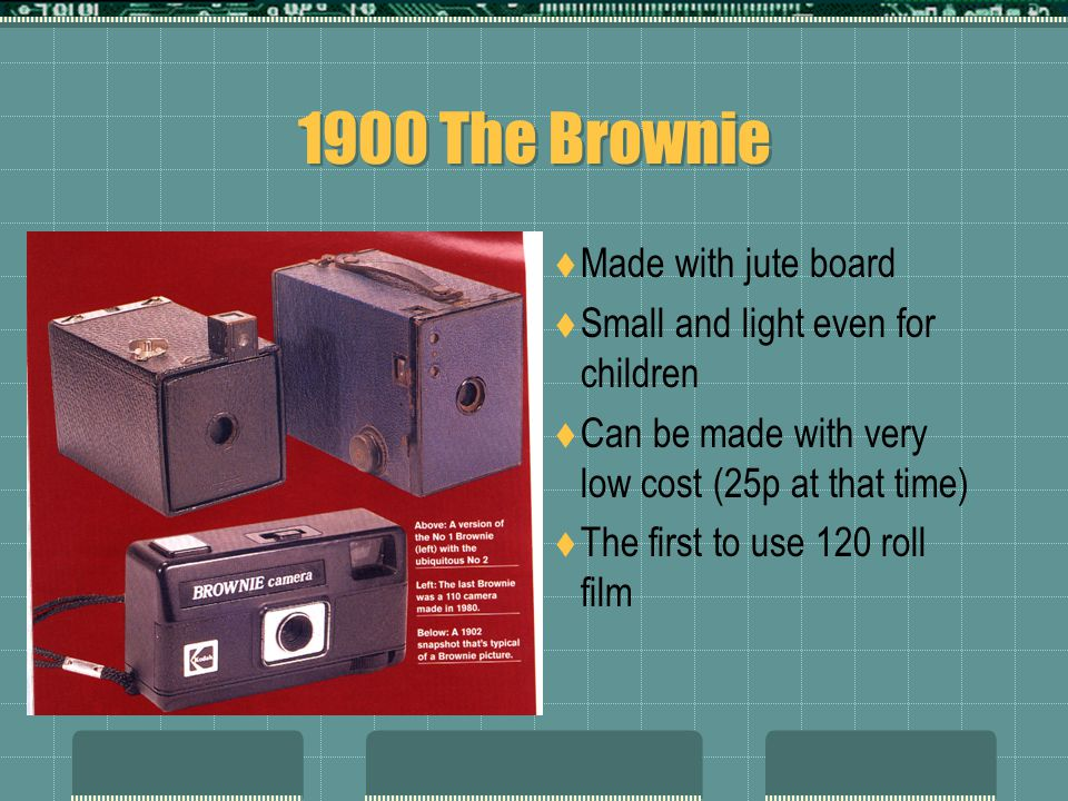 1900 The Brownie  Made with jute board  Small and light even for children  Can be made with very low cost (25p at that time)  The first to use 120 roll film