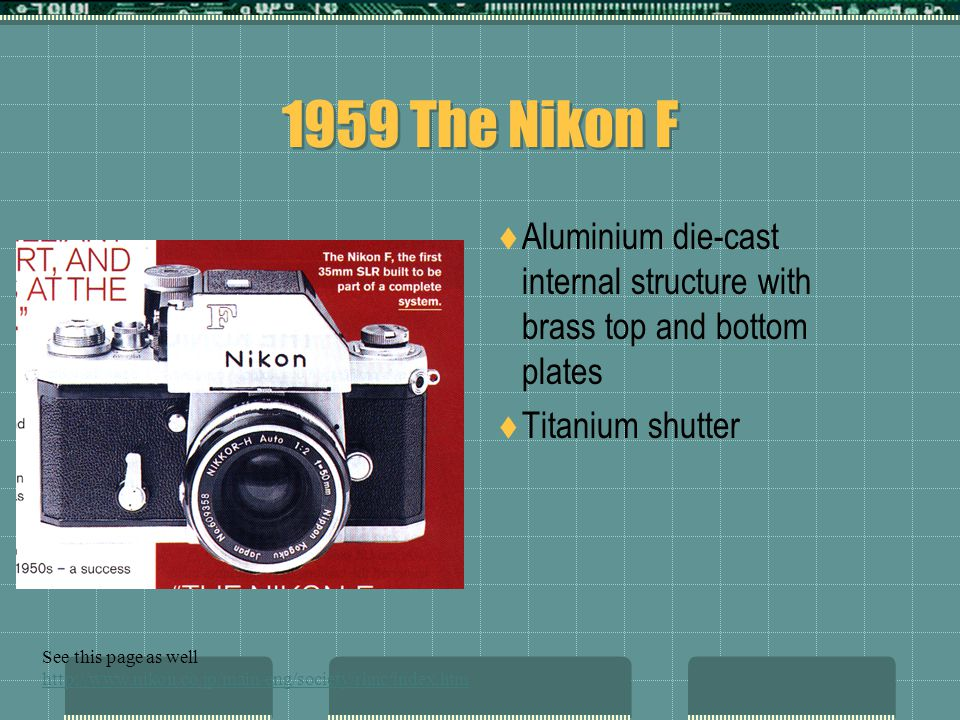 1959 The Nikon F  Aluminium die-cast internal structure with brass top and bottom plates  Titanium shutter See this page as well http://www.nikon.co.jp/main/eng/society/rhnc/index.htm