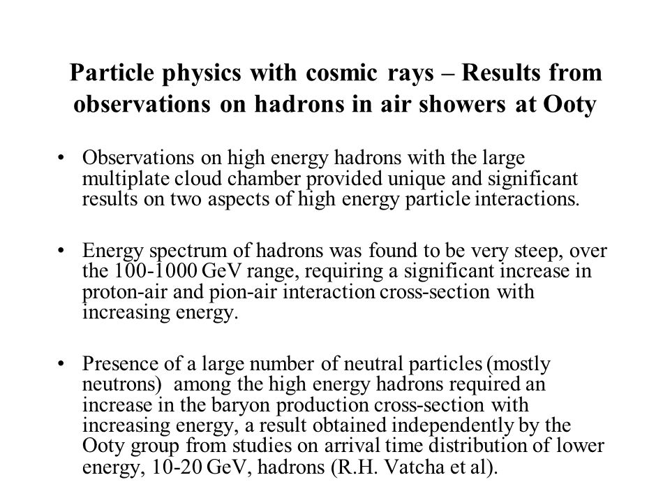 Particle physics with cosmic rays – Results from observations on hadrons in air showers at Ooty Observations on high energy hadrons with the large multiplate cloud chamber provided unique and significant results on two aspects of high energy particle interactions.