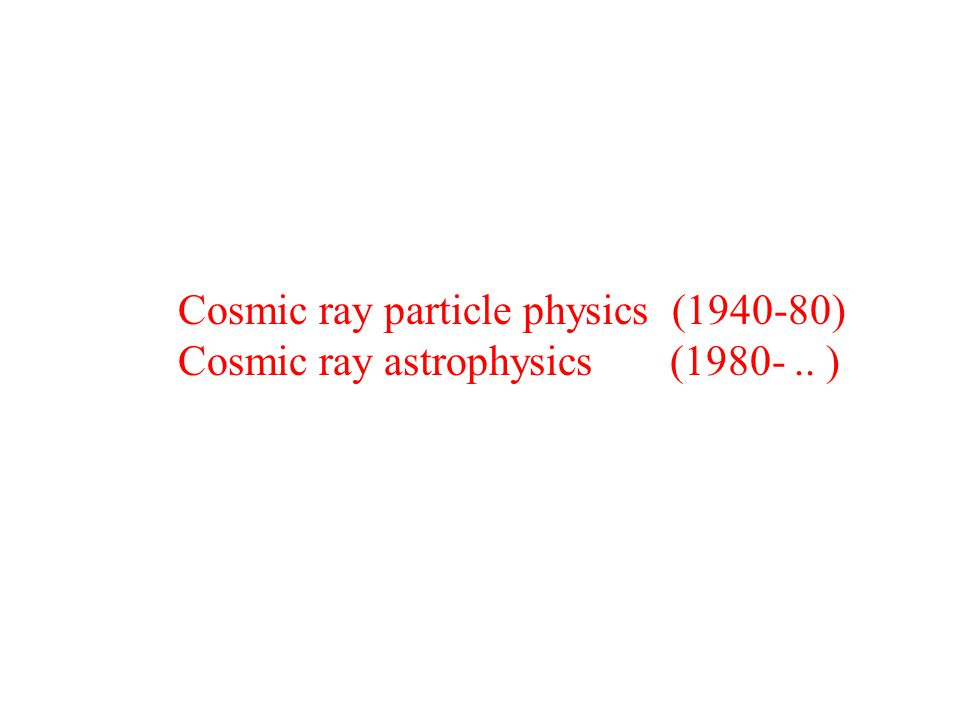 Cosmic ray particle physics (1940-80) Cosmic ray astrophysics (1980-.. )