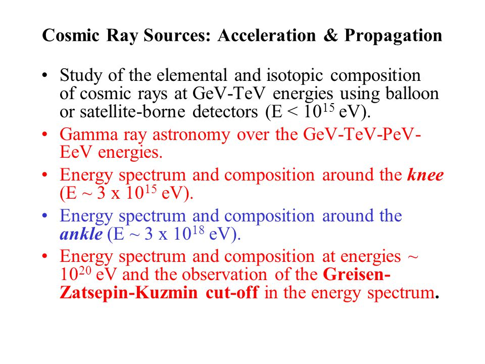 Cosmic Ray Sources: Acceleration & Propagation Study of the elemental and isotopic composition of cosmic rays at GeV-TeV energies using balloon or satellite-borne detectors (E < 10 15 eV).