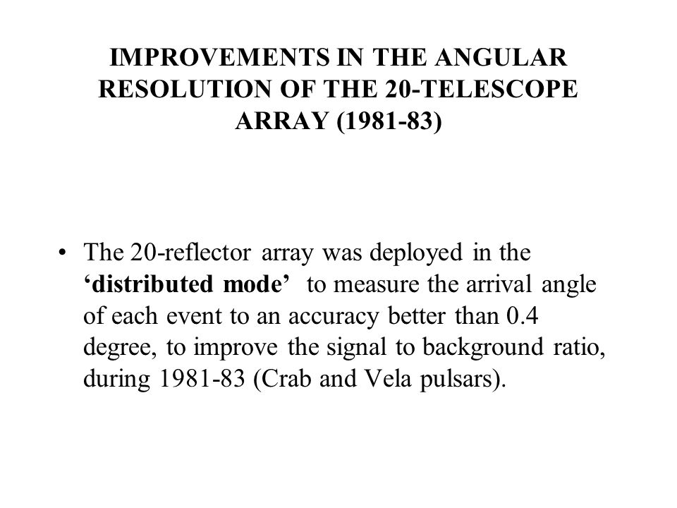 IMPROVEMENTS IN THE ANGULAR RESOLUTION OF THE 20-TELESCOPE ARRAY (1981-83) The 20-reflector array was deployed in the 'distributed mode' to measure the arrival angle of each event to an accuracy better than 0.4 degree, to improve the signal to background ratio, during 1981-83 (Crab and Vela pulsars).