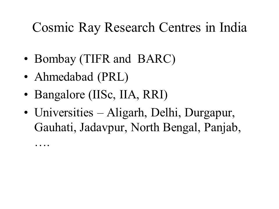 Cosmic Ray Research Centres in India Bombay (TIFR and BARC) Ahmedabad (PRL) Bangalore (IISc, IIA, RRI) Universities – Aligarh, Delhi, Durgapur, Gauhati, Jadavpur, North Bengal, Panjab, ….
