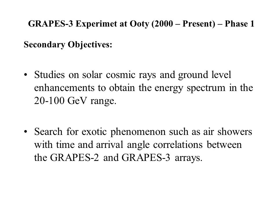 GRAPES-3 Experimet at Ooty (2000 – Present) – Phase 1 Secondary Objectives: Studies on solar cosmic rays and ground level enhancements to obtain the energy spectrum in the 20-100 GeV range.