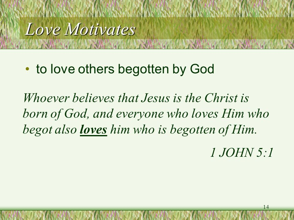 Love Motivates to love others begotten by God Whoever believes that Jesus is the Christ is born of God, and everyone who loves Him who begot also love