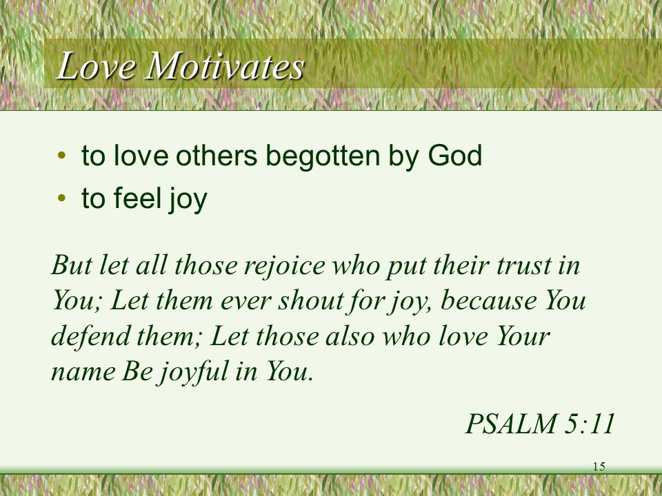 Love Motivates to love others begotten by God to feel joy But let all those rejoice who put their trust in You; Let them ever shout for joy, because Y