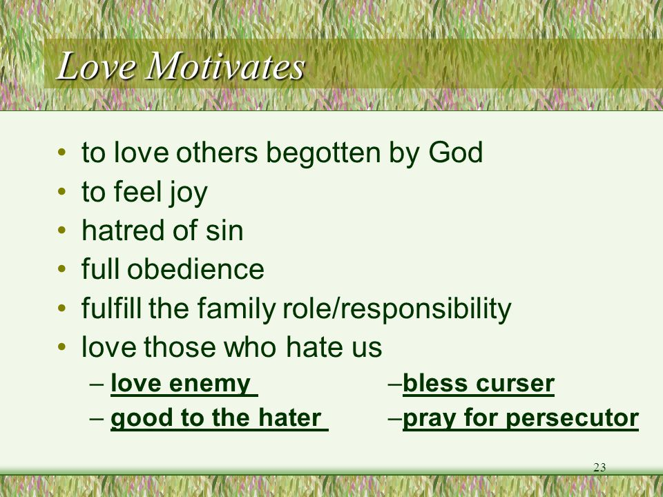 Love Motivates to love others begotten by God to feel joy hatred of sin full obedience fulfill the family role/responsibility love those who hate us –