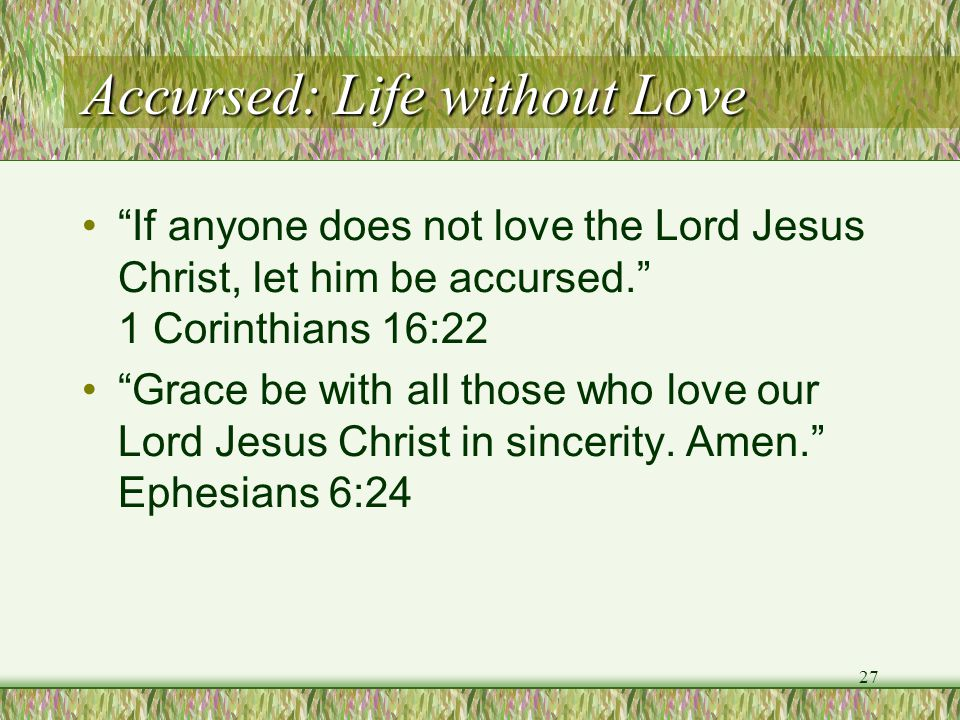 """Accursed: Life without Love """"If anyone does not love the Lord Jesus Christ, let him be accursed."""" 1 Corinthians 16:22 """"Grace be with all those who lov"""