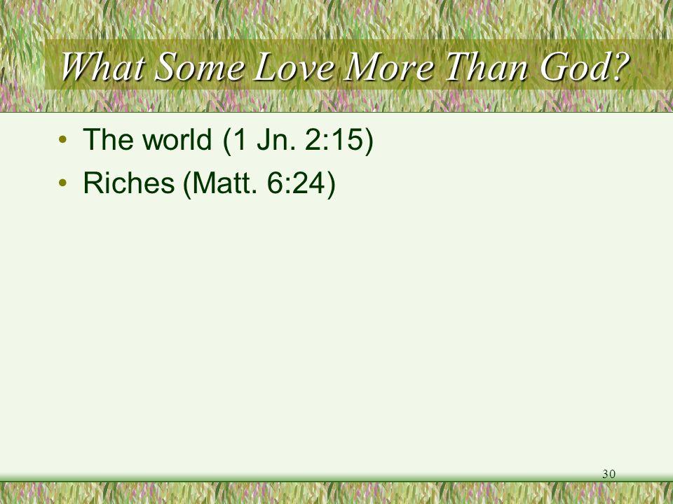 What Some Love More Than God? The world (1 Jn. 2:15) Riches (Matt. 6:24) 30