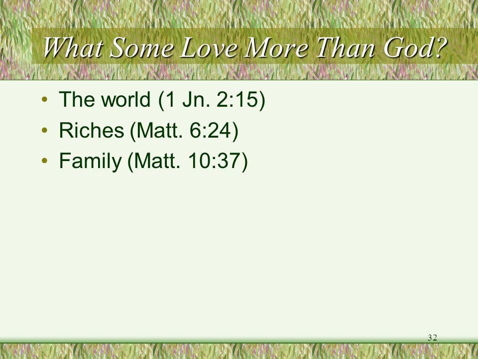 What Some Love More Than God? The world (1 Jn. 2:15) Riches (Matt. 6:24) Family (Matt. 10:37) 32