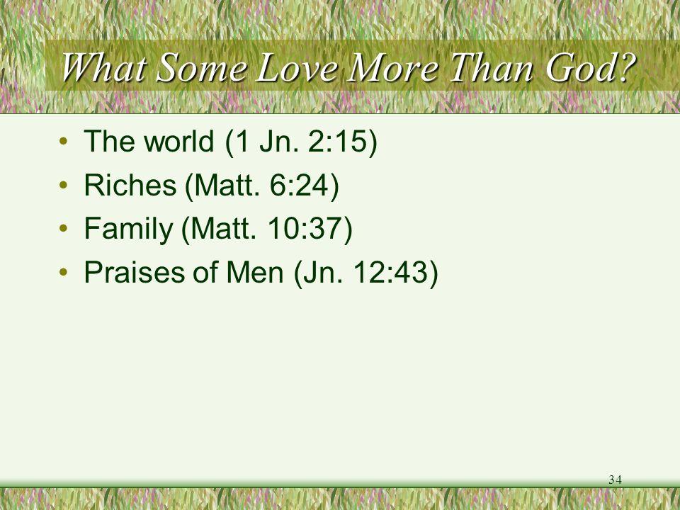 What Some Love More Than God? The world (1 Jn. 2:15) Riches (Matt. 6:24) Family (Matt. 10:37) Praises of Men (Jn. 12:43) 34