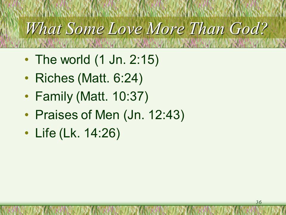 What Some Love More Than God? The world (1 Jn. 2:15) Riches (Matt. 6:24) Family (Matt. 10:37) Praises of Men (Jn. 12:43) Life (Lk. 14:26) 36