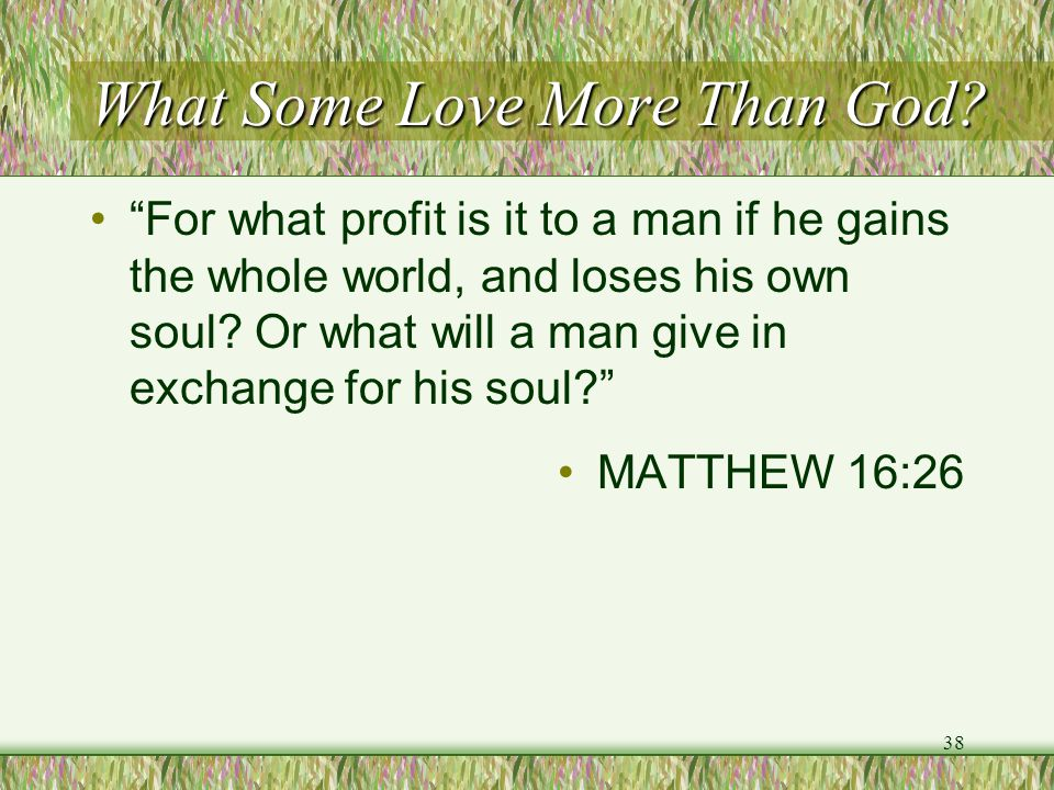 """What Some Love More Than God? """"For what profit is it to a man if he gains the whole world, and loses his own soul? Or what will a man give in exchange"""