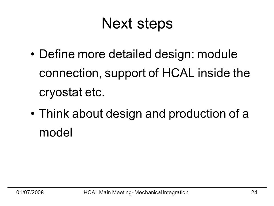 01/07/2008HCAL Main Meeting- Mechanical Integration24 Next steps Define more detailed design: module connection, support of HCAL inside the cryostat etc.