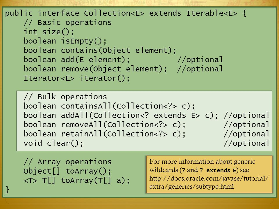 public interface Collection extends Iterable { // Basic operations int size(); boolean isEmpty(); boolean contains(Object element); boolean add(E element); //optional boolean remove(Object element); //optional Iterator iterator(); // Bulk operations boolean containsAll(Collection c); boolean addAll(Collection c); //optional boolean removeAll(Collection c); //optional boolean retainAll(Collection c); //optional void clear(); //optional // Array operations Object[] toArray(); T[] toArray(T[] a); }