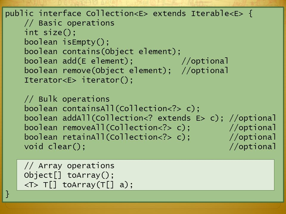 public interface Collection extends Iterable { // Basic operations int size(); boolean isEmpty(); boolean contains(Object element); boolean add(E element); //optional boolean remove(Object element); //optional Iterator iterator(); // Bulk operations boolean containsAll(Collection c); boolean addAll(Collection c); //optional boolean removeAll(Collection c); //optional boolean retainAll(Collection c); //optional void clear(); //optional // Array operations Object[] toArray(); T[] toArray(T[] a); } What do these optional methods have in common?