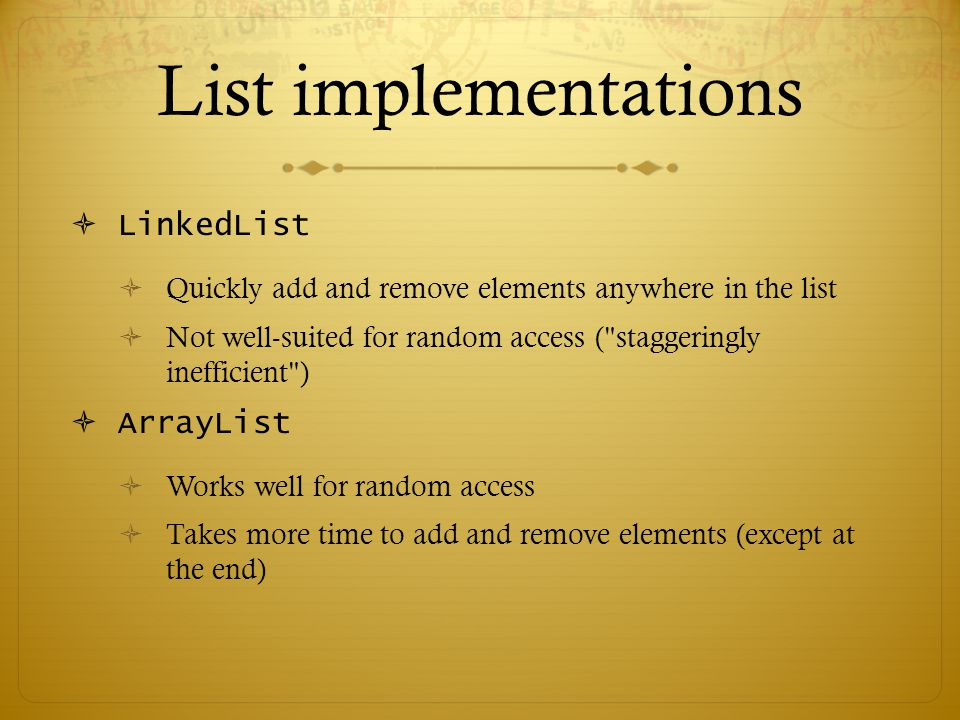 List implementations  LinkedList  Quickly add and remove elements anywhere in the list  Not well-suited for random access ( staggeringly inefficient )  ArrayList  Works well for random access  Takes more time to add and remove elements (except at the end)