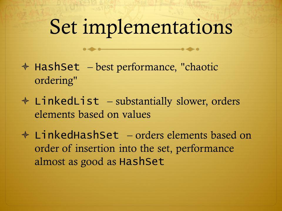 Set implementations  HashSet – best performance, chaotic ordering  LinkedList – substantially slower, orders elements based on values  LinkedHashSet – orders elements based on order of insertion into the set, performance almost as good as HashSet